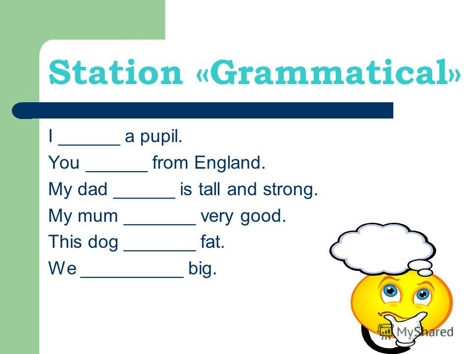 Station «Grammatical» I ______ a pupil. You ______ from England. My dad ______ is tall and strong. My mum _______ very good. This dog _______ fat. We __________ big.