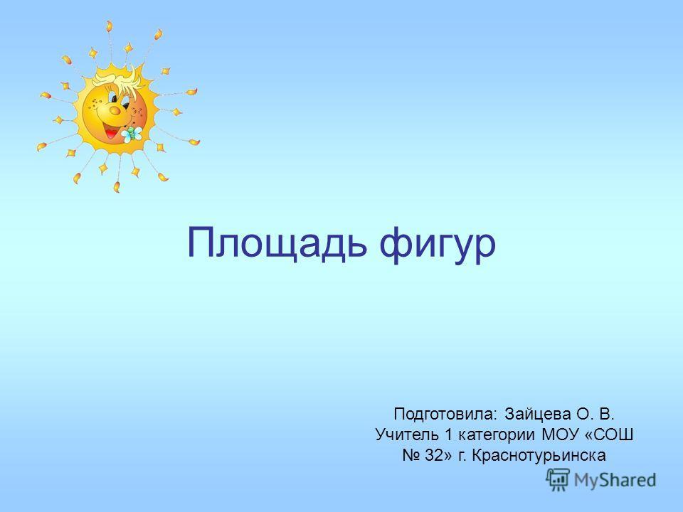 Площадь фигур Подготовила: Зайцева О. В. Учитель 1 категории МОУ «СОШ 32» г. Краснотурьинска