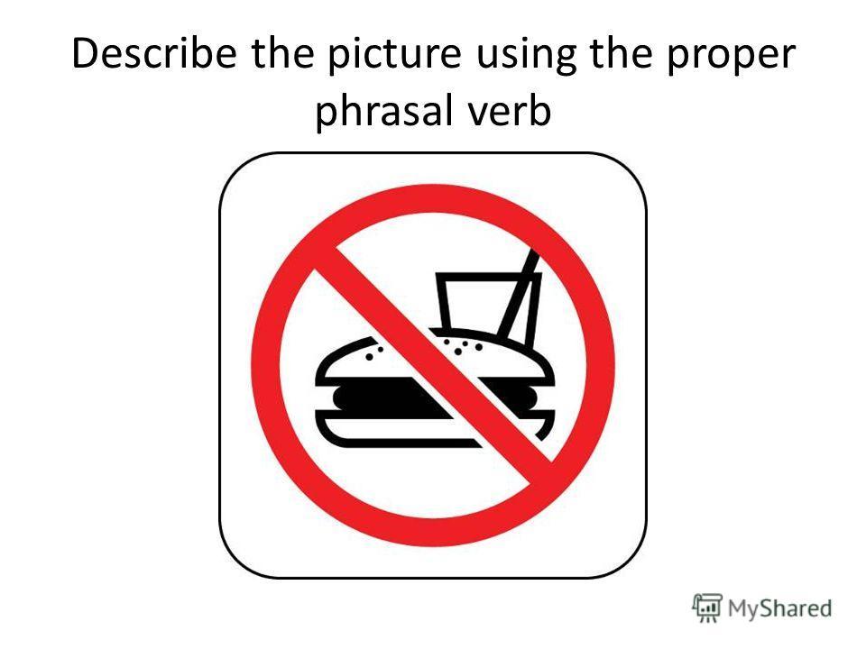 Describe the picture using the proper phrasal verb