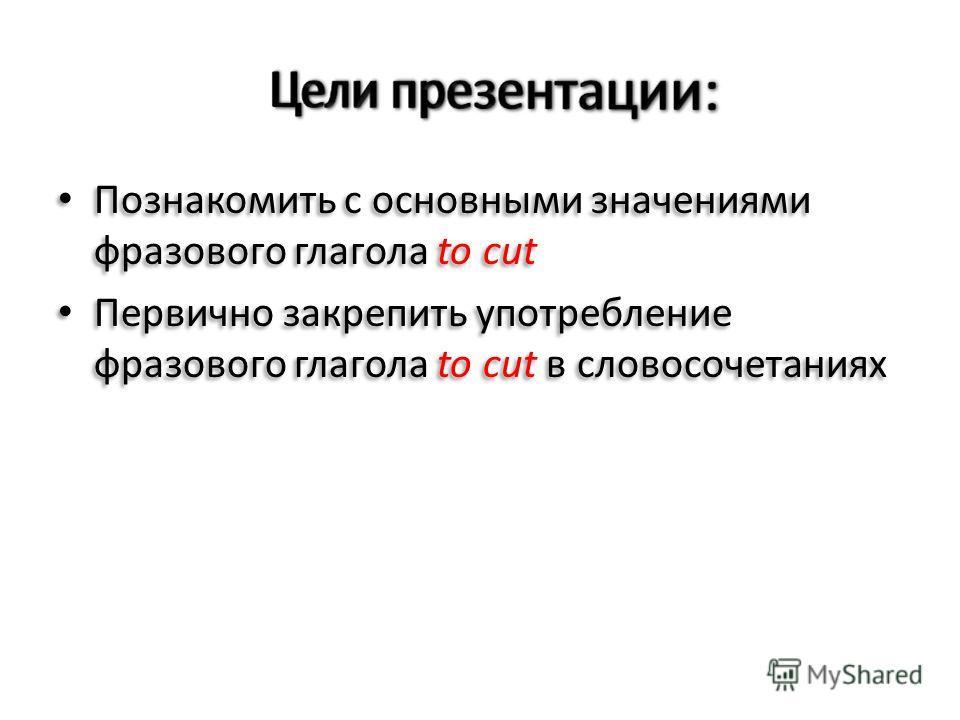 Познакомить с основными значениями фразового глагола to cut Первично закрепить употребление фразового глагола to cut в словосочетаниях Познакомить с основными значениями фразового глагола to cut Первично закрепить употребление фразового глагола to cu