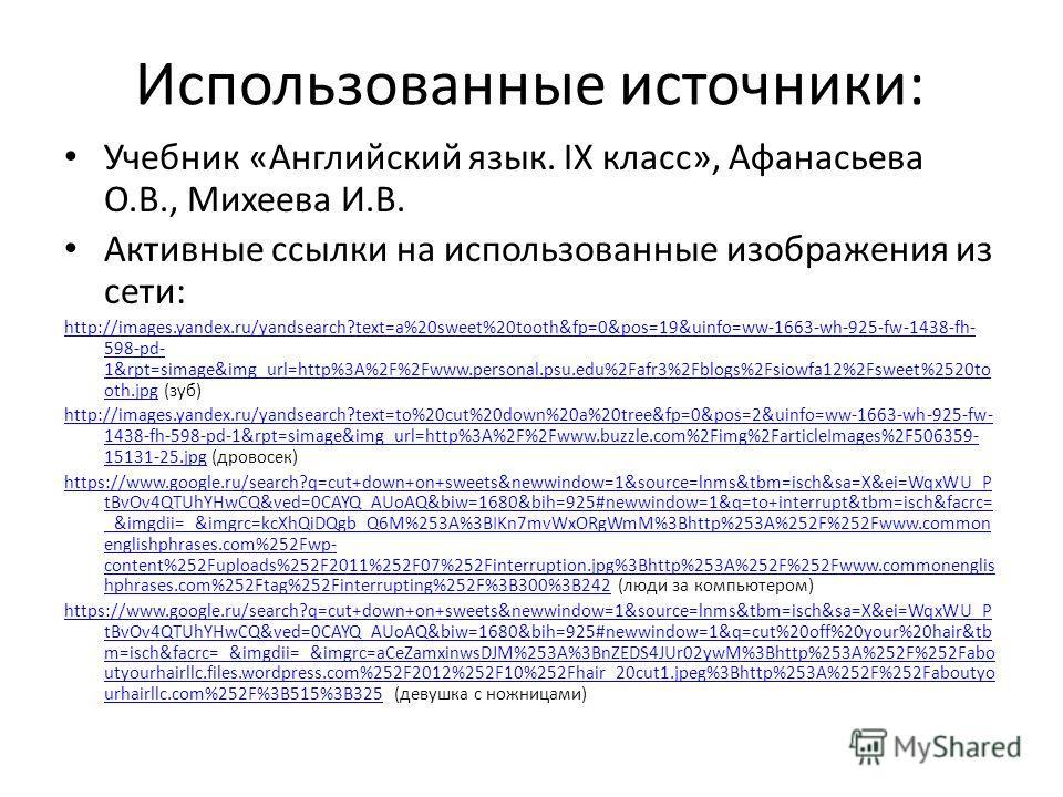 Использованные источники: Учебник «Английский язык. IX класс», Афанасьева О.В., Михеева И.В. Активные ссылки на использованные изображения из сети: http://images.yandex.ru/yandsearch?text=a%20sweet%20tooth&fp=0&pos=19&uinfo=ww-1663-wh-925-fw-1438-fh-