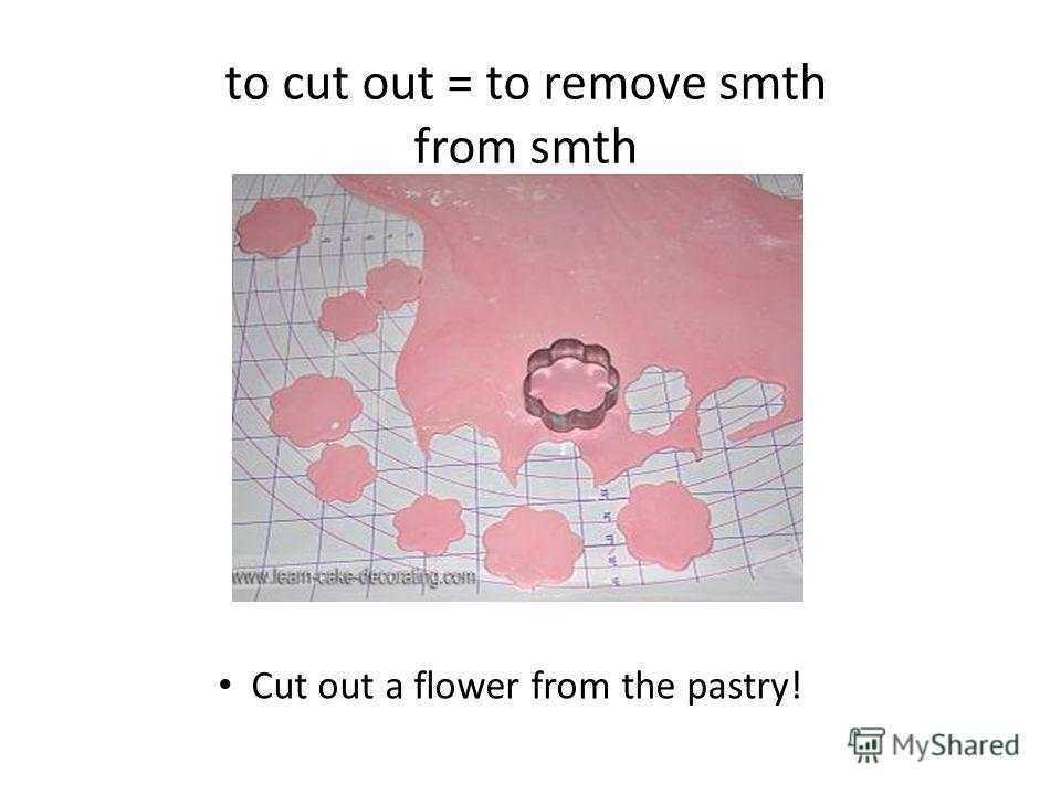 to cut out = to remove smth from smth Cut out a flower from the pastry!