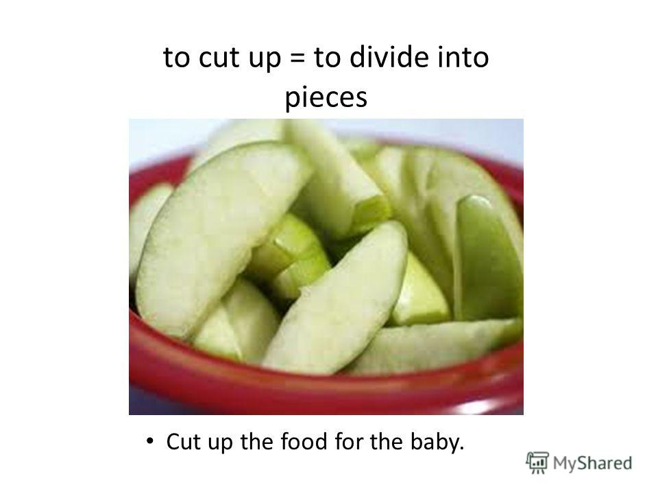 to cut up = to divide into pieces Cut up the food for the baby.