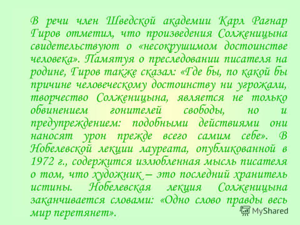 В речи член Шведской академии Карл Рагнар Гиров отметил, что произведения Солженицына свидетельствуют о «несокрушимом достоинстве человека». Памятуя о преследовании писателя на родине, Гиров также сказал: «Где бы, по какой бы причине человеческому до