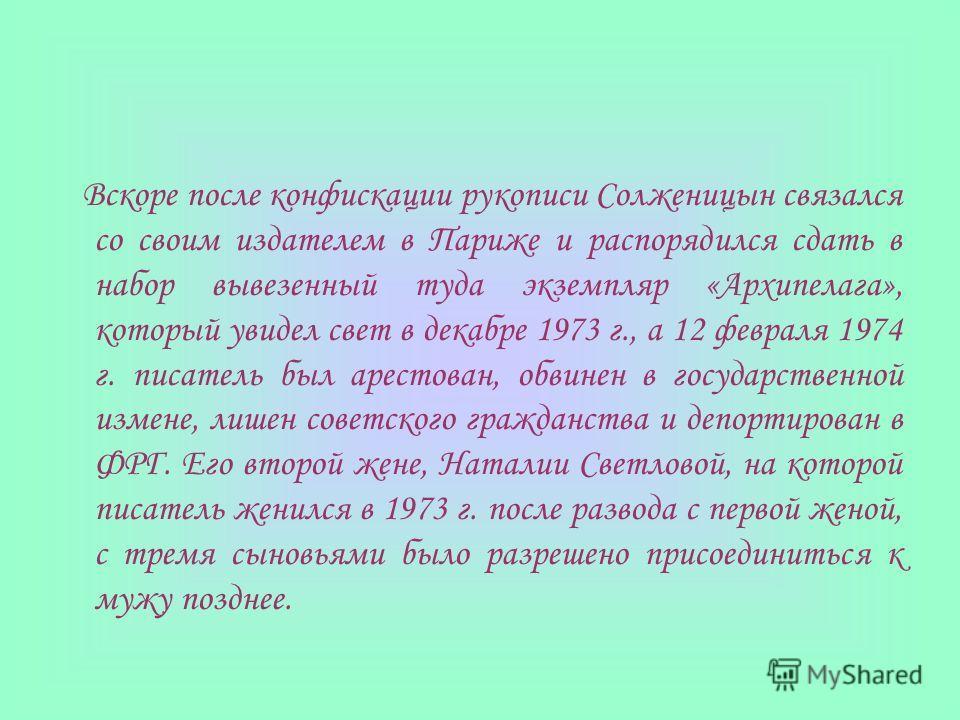 Вскоре после конфискации рукописи Солженицын связался со своим издателем в Париже и распорядился сдать в набор вывезенный туда экземпляр «Архипелага», который увидел свет в декабре 1973 г., а 12 февраля 1974 г. писатель был арестован, обвинен в госуд