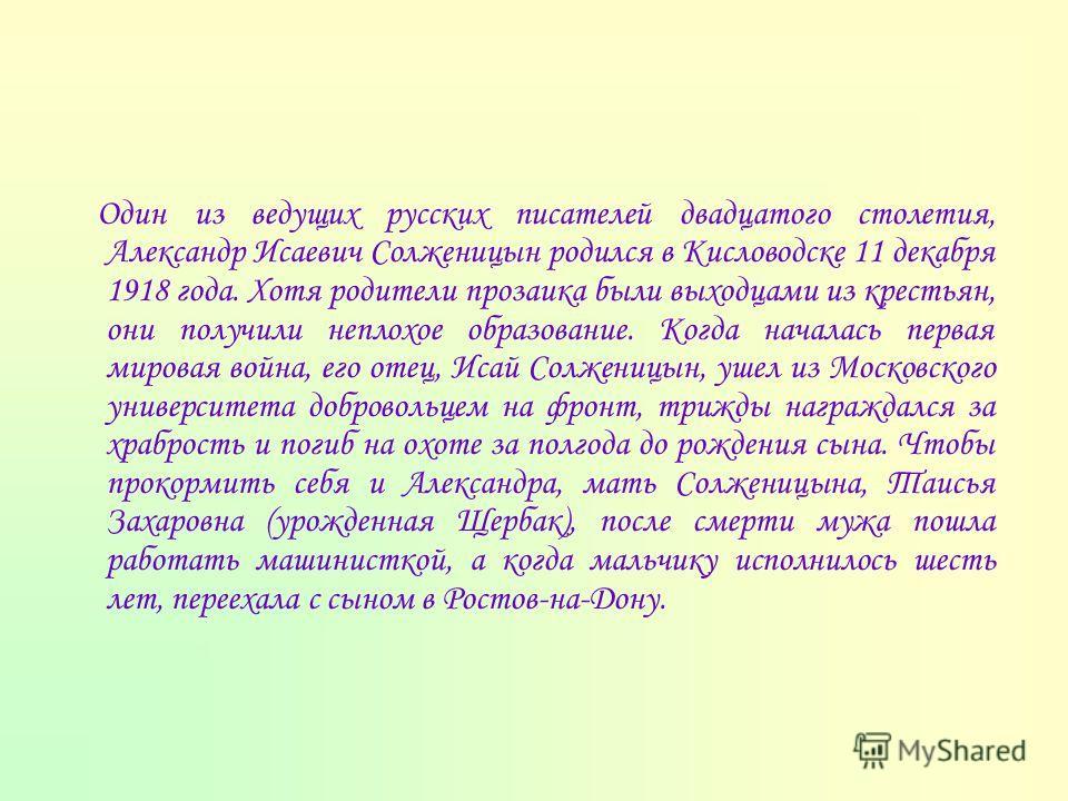 Один из ведущих русских писателей двадцатого столетия, Александр Исаевич Солженицын родился в Кисловодске 11 декабря 1918 года. Хотя родители прозаика были выходцами из крестьян, они получили неплохое образование. Когда началась первая мировая война,