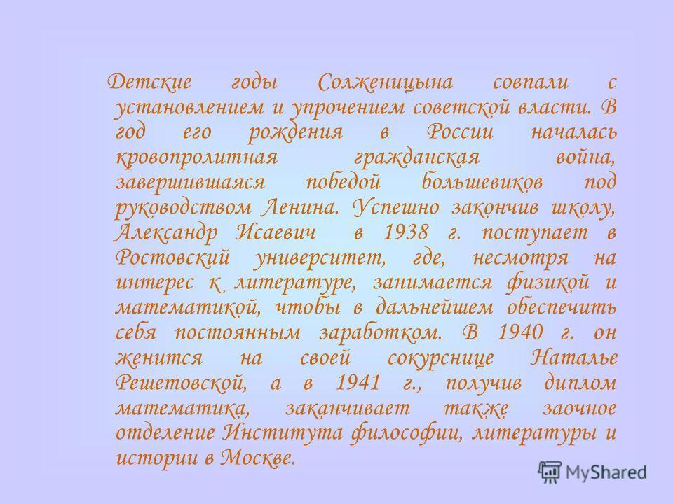Детские годы Солженицына совпали с установлением и упрочением советской власти. В год его рождения в России началась кровопролитная гражданская война, завершившаяся победой большевиков под руководством Ленина. Успешно закончив школу, Александр Исаеви