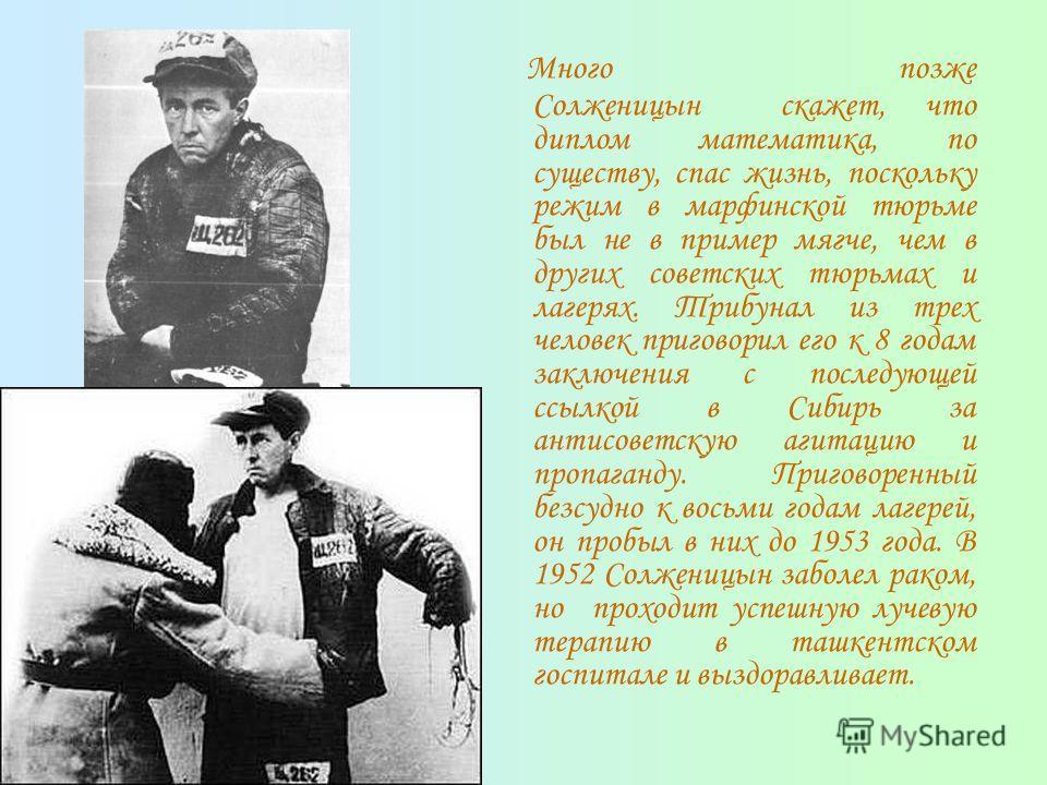 Много позже Солженицын скажет, что диплом математика, по существу, спас жизнь, поскольку режим в марфинской тюрьме был не в пример мягче, чем в других советских тюрьмах и лагерях. Трибунал из трех человек приговорил его к 8 годам заключения с последу