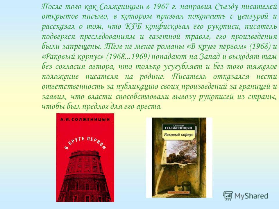 После того как Солженицын в 1967 г. направил Съезду писателей открытое письмо, в котором призвал покончить с цензурой и рассказал о том, что КГБ конфисковал его рукописи, писатель подвергся преследованиям и газетной травле, его произведения были запр