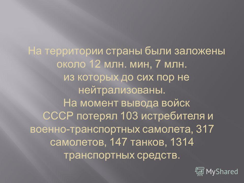 На территории страны были заложены около 12 млн. мин, 7 млн. из которых до сих пор не нейтрализованы. На момент вывода войск СССР потерял 103 истребителя и военно-транспортных самолета, 317 самолетов, 147 танков, 1314 транспортных средств.