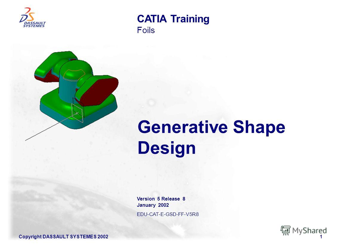Copyright DASSAULT SYSTEMES 20021 Generative Shape Design CATIA Training Foils Version 5 Release 8 January 2002 EDU-CAT-E-GSD-FF-V5R8