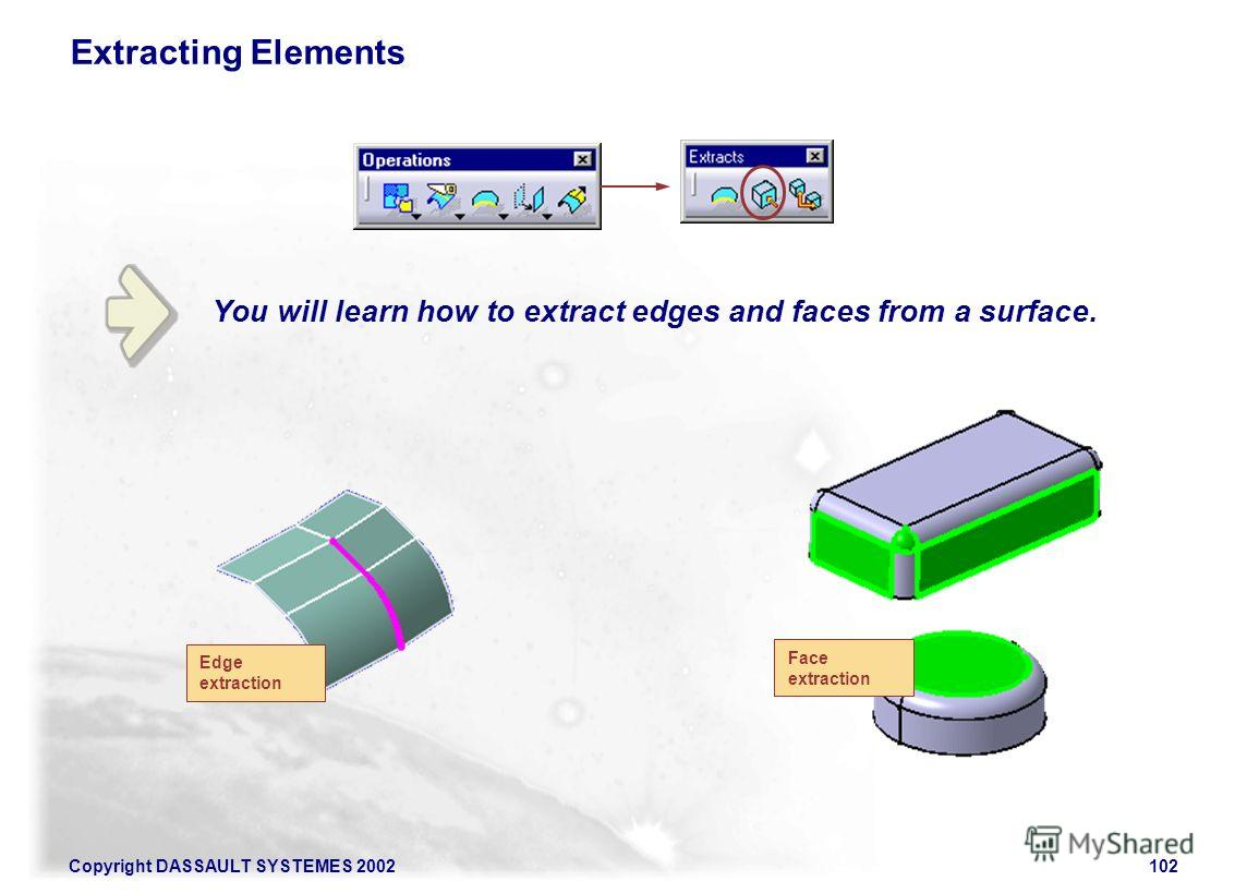 Copyright DASSAULT SYSTEMES 2002102 You will learn how to extract edges and faces from a surface. Extracting Elements Edge extraction Face extraction