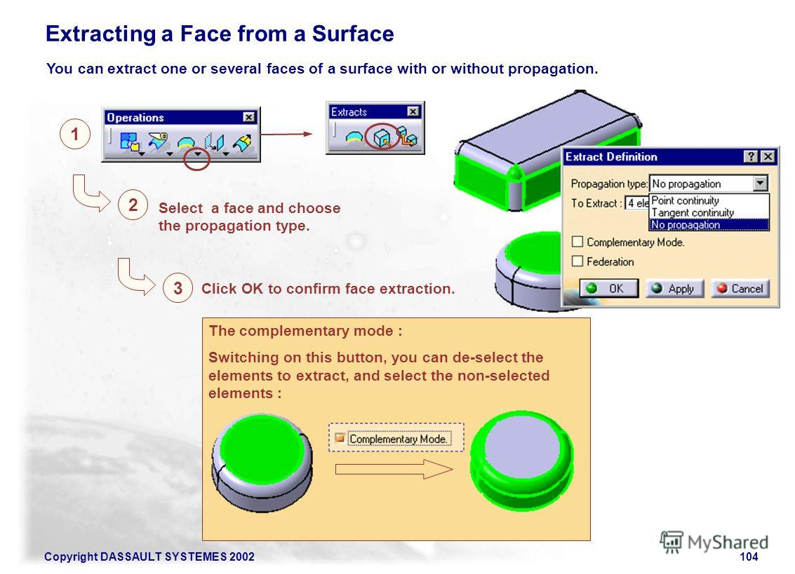 Copyright DASSAULT SYSTEMES 2002104 1 2 3 Select a face and choose the propagation type. Click OK to confirm face extraction. Extracting a Face from a Surface You can extract one or several faces of a surface with or without propagation. The compleme