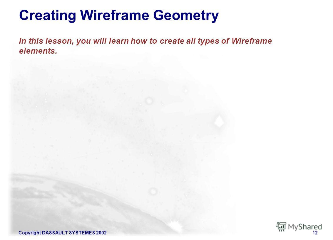 Copyright DASSAULT SYSTEMES 200212 Creating Wireframe Geometry In this lesson, you will learn how to create all types of Wireframe elements.