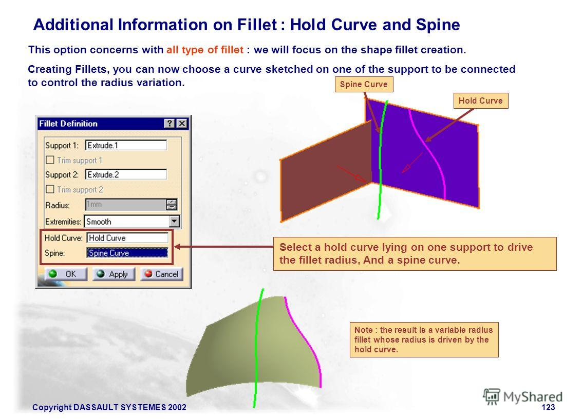 Copyright DASSAULT SYSTEMES 2002123 Additional Information on Fillet : Hold Curve and Spine This option concerns with all type of fillet : we will focus on the shape fillet creation. Creating Fillets, you can now choose a curve sketched on one of the