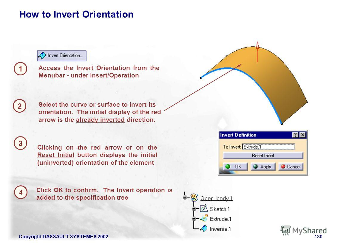 Copyright DASSAULT SYSTEMES 2002130 1 2 Access the Invert Orientation from the Menubar - under Insert/Operation How to Invert Orientation 3 Click OK to confirm. The Invert operation is added to the specification tree Select the curve or surface to in