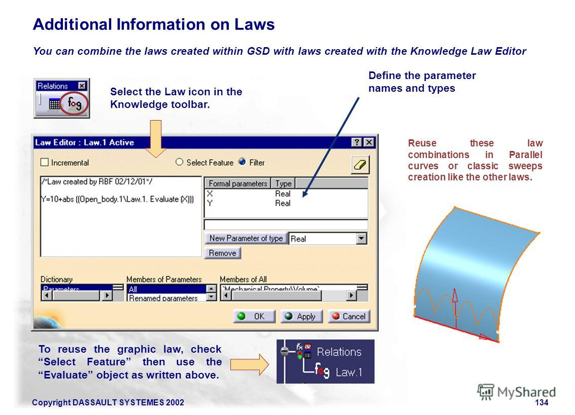 Copyright DASSAULT SYSTEMES 2002134 Additional Information on Laws You can combine the laws created within GSD with laws created with the Knowledge Law Editor Reuse these law combinations in Parallel curves or classic sweeps creation like the other l