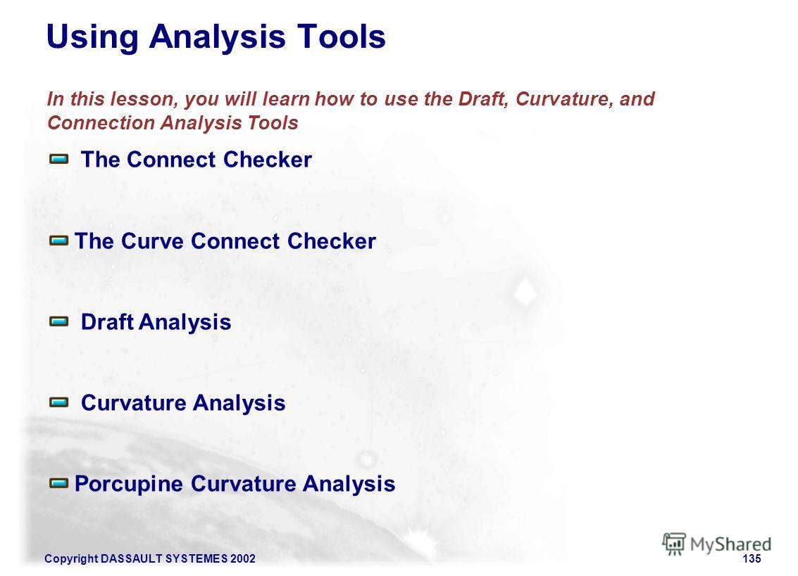 Copyright DASSAULT SYSTEMES 2002135 In this lesson, you will learn how to use the Draft, Curvature, and Connection Analysis Tools The Connect Checker The Curve Connect Checker Draft Analysis Curvature Analysis Porcupine Curvature Analysis Using Analy