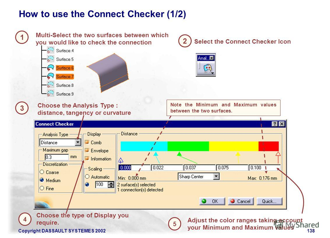 Copyright DASSAULT SYSTEMES 2002138 1 2 Multi-Select the two surfaces between which you would like to check the connection How to use the Connect Checker (1/2) 3 Select the Connect Checker Icon Choose the Analysis Type : distance, tangency or curvatu