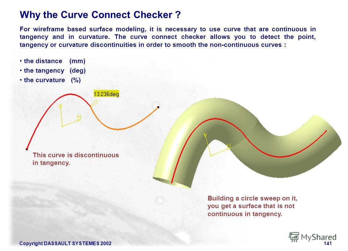 Copyright DASSAULT SYSTEMES 2002141 Why the Curve Connect Checker ? For wireframe based surface modeling, it is necessary to use curve that are continuous in tangency and in curvature. The curve connect checker allows you to detect the point, tangenc