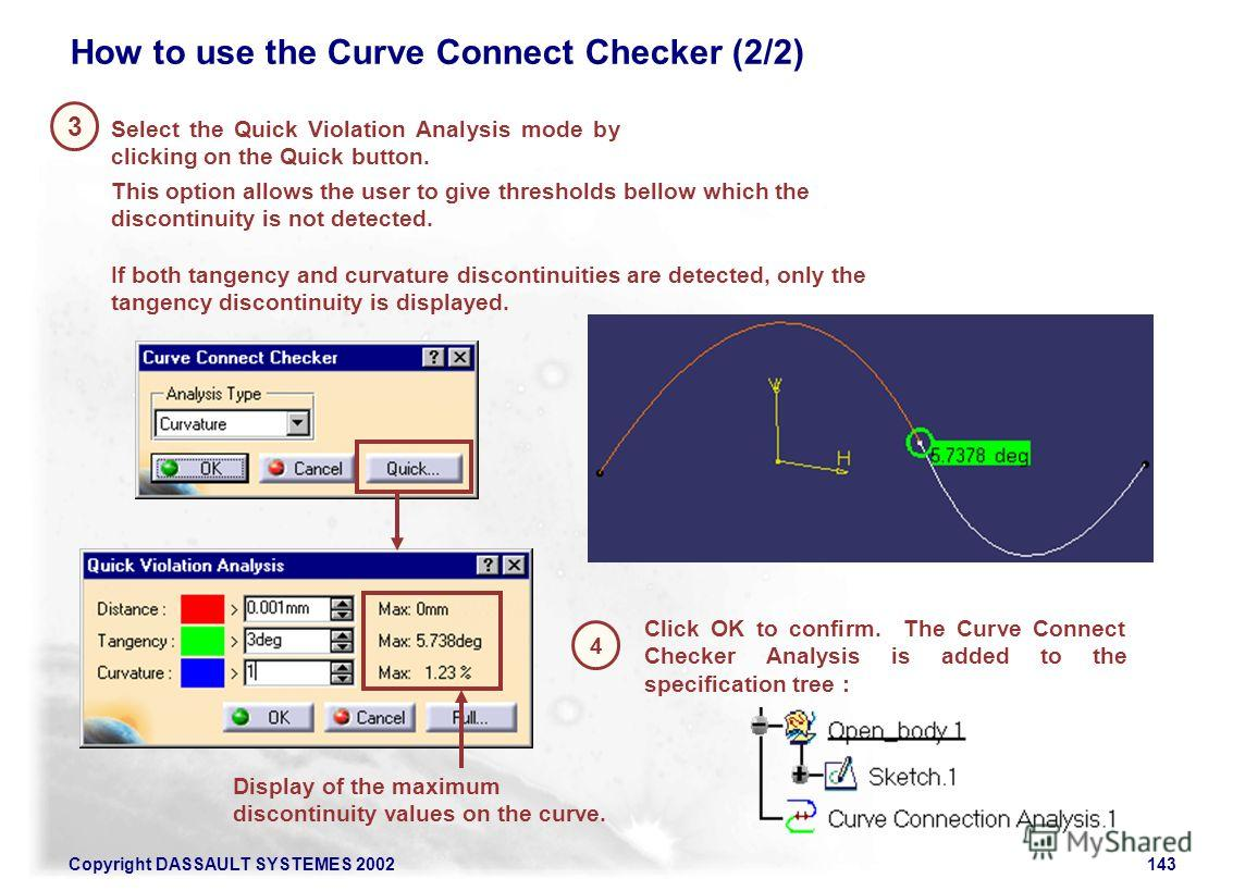 Copyright DASSAULT SYSTEMES 2002143 How to use the Curve Connect Checker (2/2) This option allows the user to give thresholds bellow which the discontinuity is not detected. If both tangency and curvature discontinuities are detected, only the tangen