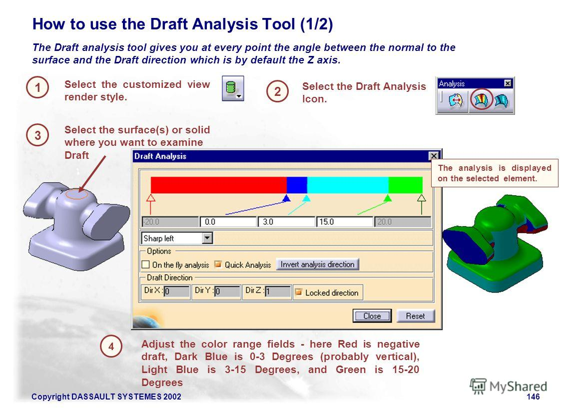 Copyright DASSAULT SYSTEMES 2002146 1 2 How to use the Draft Analysis Tool (1/2) 3 Select the customized view render style. Adjust the color range fields - here Red is negative draft, Dark Blue is 0-3 Degrees (probably vertical), Light Blue is 3-15 D