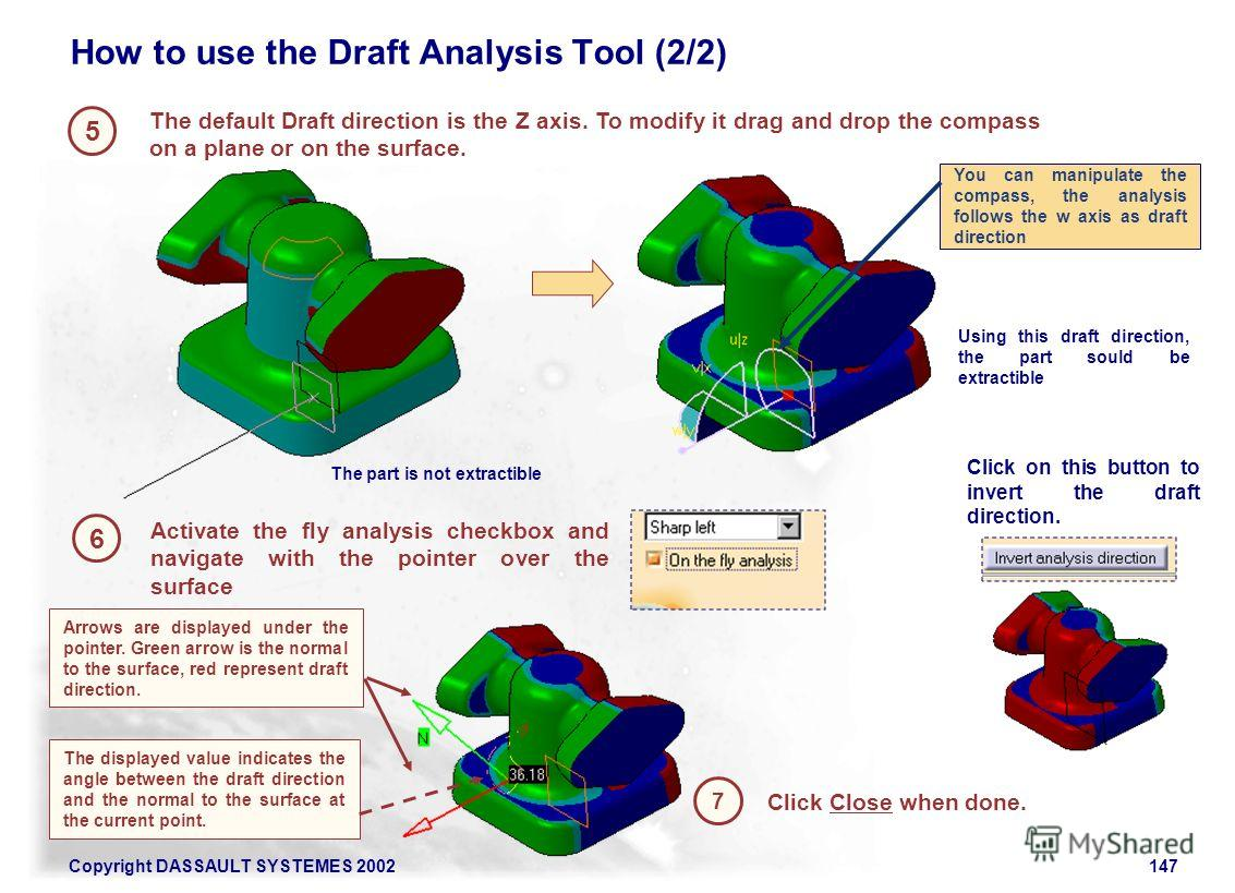Copyright DASSAULT SYSTEMES 2002147 5 6 How to use the Draft Analysis Tool (2/2) Click Close when done. The default Draft direction is the Z axis. To modify it drag and drop the compass on a plane or on the surface. 7 Activate the fly analysis checkb