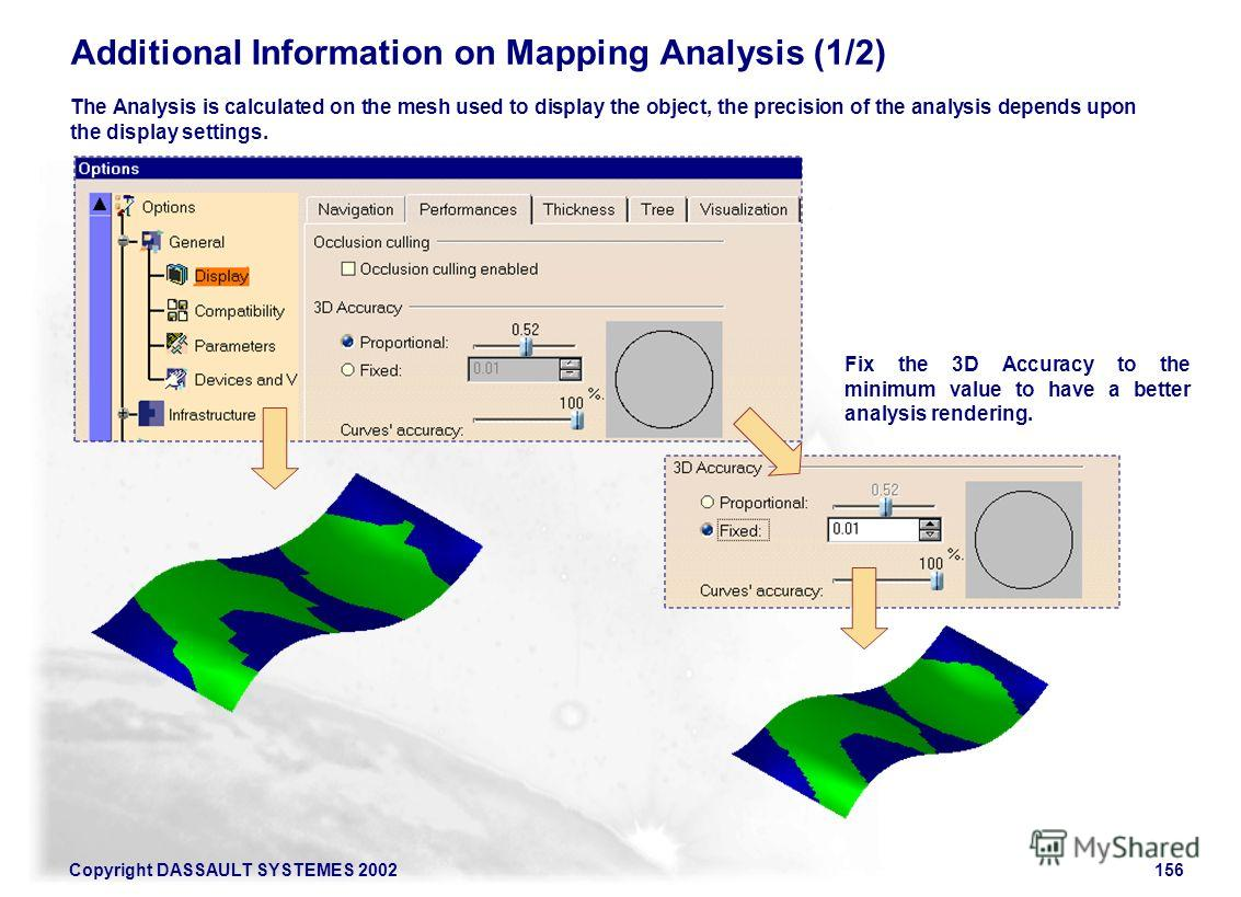 Copyright DASSAULT SYSTEMES 2002156 The Analysis is calculated on the mesh used to display the object, the precision of the analysis depends upon the display settings. Additional Information on Mapping Analysis (1/2) Fix the 3D Accuracy to the minimu