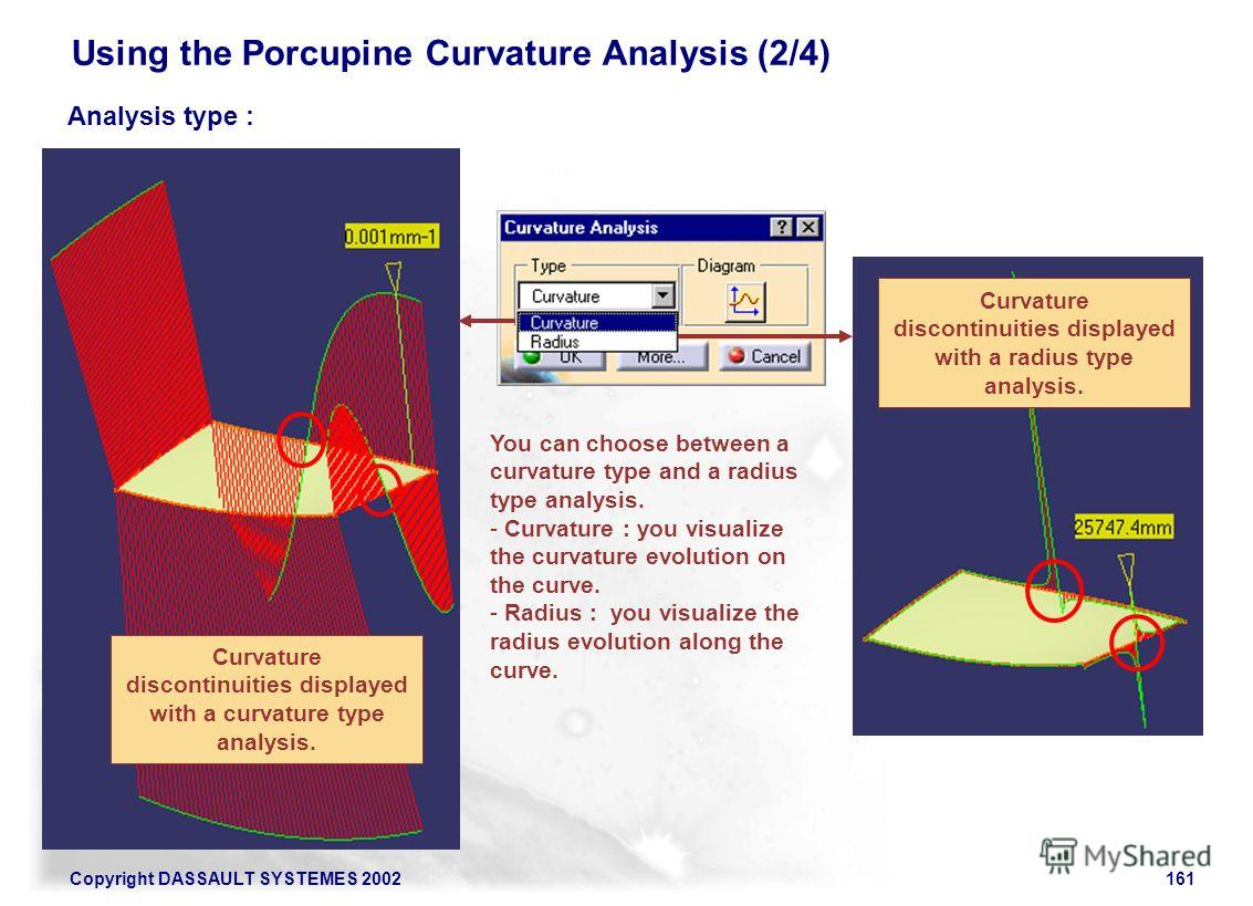 Copyright DASSAULT SYSTEMES 2002161 Using the Porcupine Curvature Analysis (2/4) Analysis type : Curvature discontinuities displayed with a curvature type analysis. Curvature discontinuities displayed with a radius type analysis. You can choose betwe