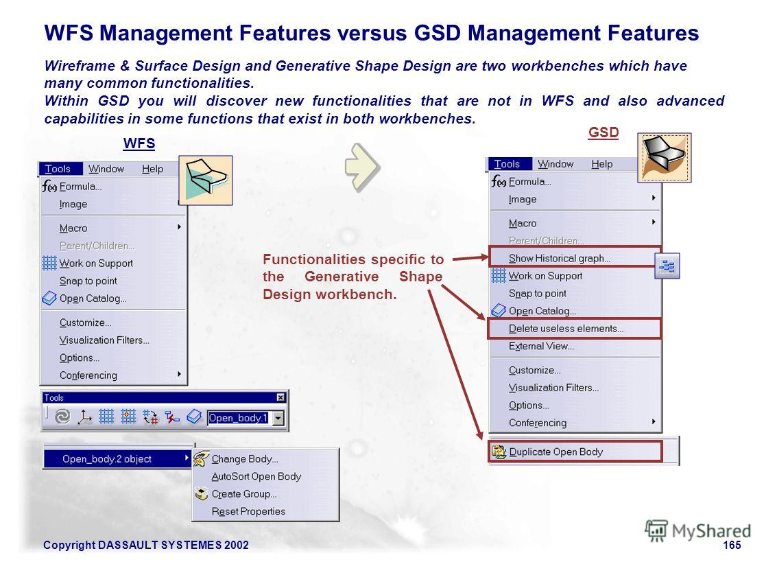 Copyright DASSAULT SYSTEMES 2002165 WFS Management Features versus GSD Management Features Wireframe & Surface Design and Generative Shape Design are two workbenches which have many common functionalities. Within GSD you will discover new functionali