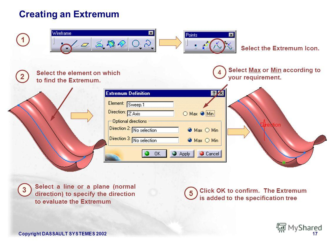 Copyright DASSAULT SYSTEMES 200217 1 2 Select the Extremum Icon. Creating an Extremum 5 Select the element on which to find the Extremum. 3 Click OK to confirm. The Extremum is added to the specification tree Select a line or a plane (normal directio