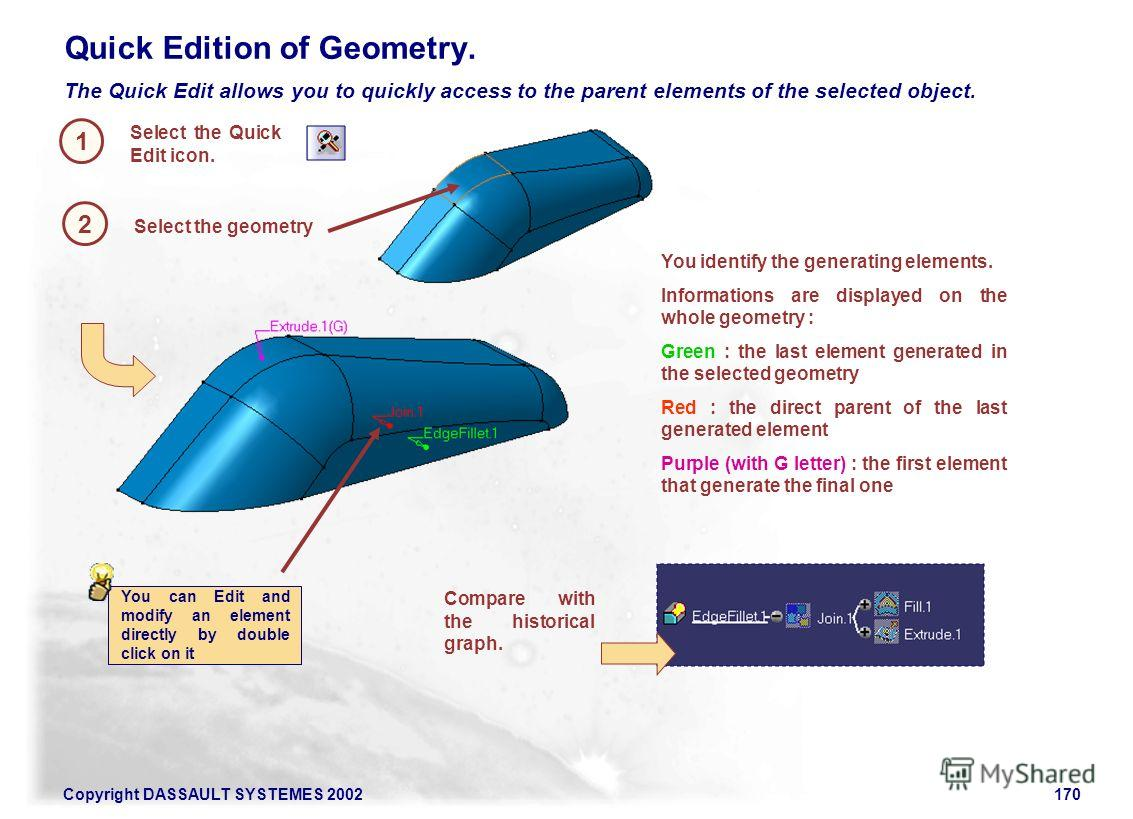 Copyright DASSAULT SYSTEMES 2002170 Quick Edition of Geometry. 1 Select the geometry Select the Quick Edit icon. 2 The Quick Edit allows you to quickly access to the parent elements of the selected object. You identify the generating elements. Inform
