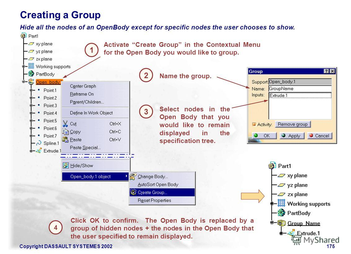Copyright DASSAULT SYSTEMES 2002175 1 2 Activate Create Group in the Contextual Menu for the Open Body you would like to group. Creating a Group 3 Click OK to confirm. The Open Body is replaced by a group of hidden nodes + the nodes in the Open Body