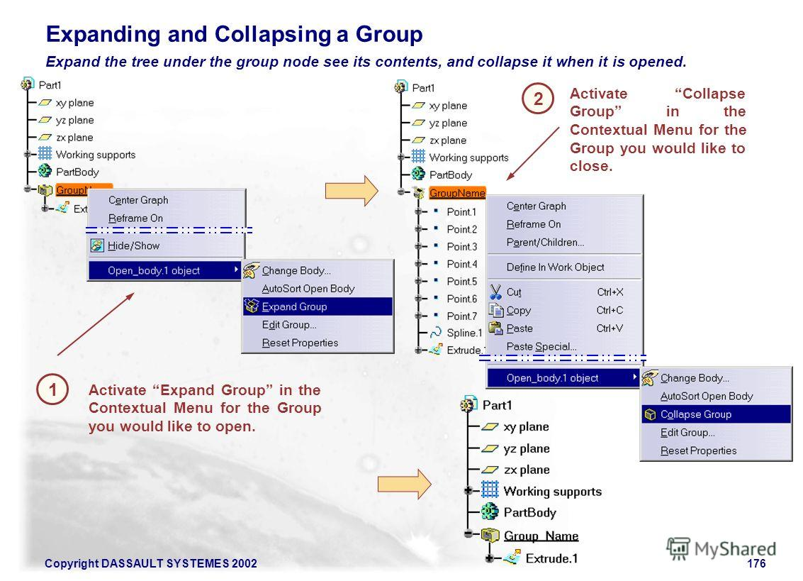 Copyright DASSAULT SYSTEMES 2002176 1 Activate Expand Group in the Contextual Menu for the Group you would like to open. Expanding and Collapsing a Group 2 Expand the tree under the group node see its contents, and collapse it when it is opened. Acti