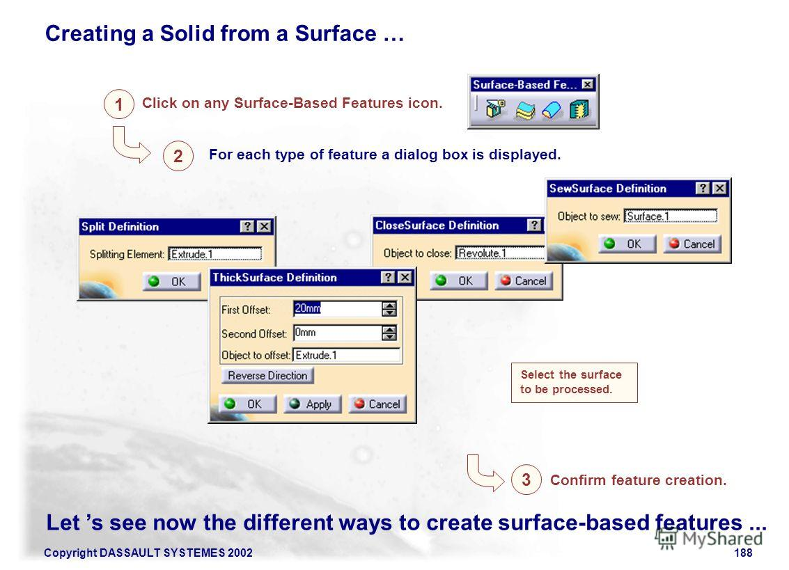Copyright DASSAULT SYSTEMES 2002188 For each type of feature a dialog box is displayed. 1 Click on any Surface-Based Features icon. 2 Select the surface to be processed. Let s see now the different ways to create surface-based features... 3 Confirm f