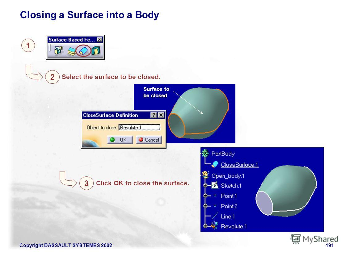 Copyright DASSAULT SYSTEMES 2002191 1 2 Closing a Surface into a Body Select the surface to be closed. Surface to be closed 3 Click OK to close the surface.