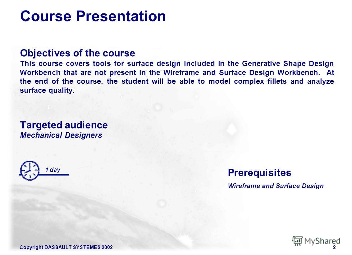 Copyright DASSAULT SYSTEMES 20022 Course Presentation Objectives of the course This course covers tools for surface design included in the Generative Shape Design Workbench that are not present in the Wireframe and Surface Design Workbench. At the en