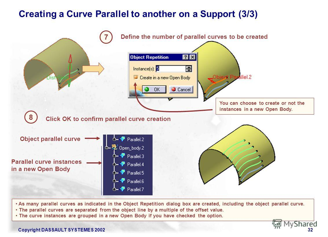 Copyright DASSAULT SYSTEMES 200232 7 Define the number of parallel curves to be created 8 Click OK to confirm parallel curve creation As many parallel curves as indicated in the Object Repetition dialog box are created, including the object parallel