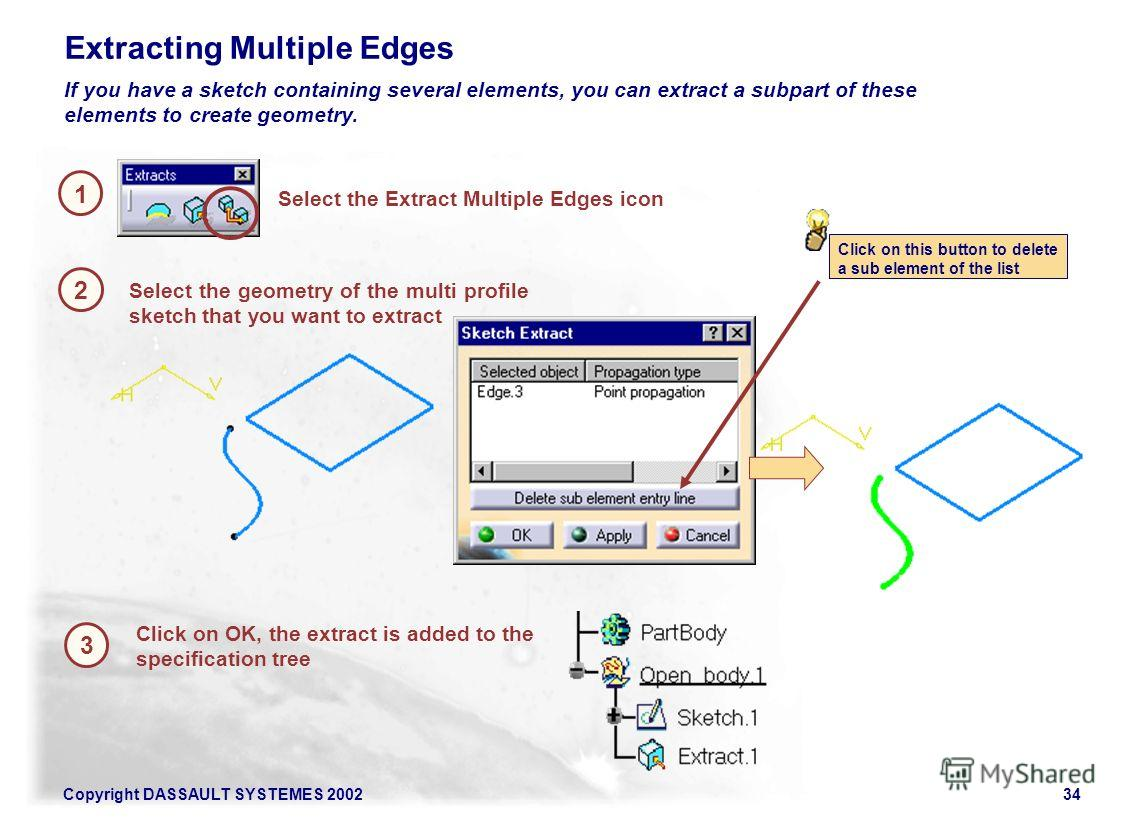 Copyright DASSAULT SYSTEMES 200234 1 Extracting Multiple Edges 2 Select the Extract Multiple Edges icon If you have a sketch containing several elements, you can extract a subpart of these elements to create geometry. Select the geometry of the multi