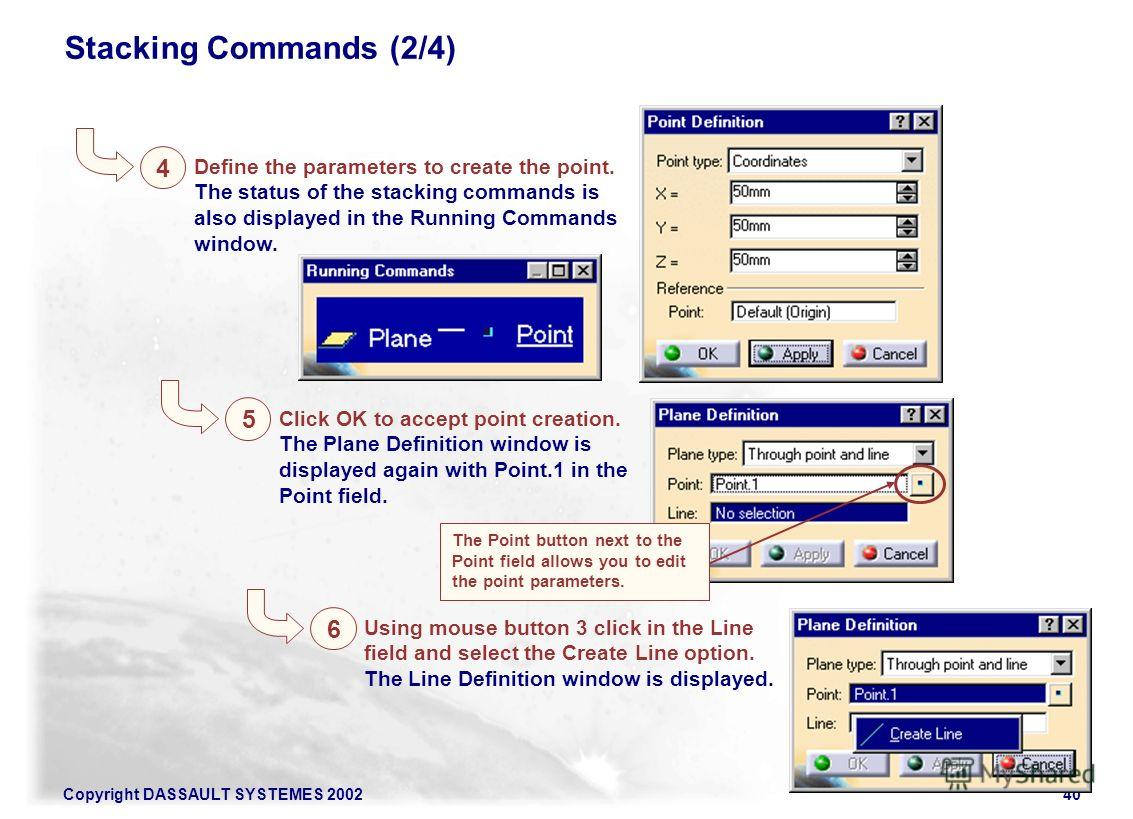 Copyright DASSAULT SYSTEMES 200240 Stacking Commands (2/4) 4 Define the parameters to create the point. The status of the stacking commands is also displayed in the Running Commands window. 5 Click OK to accept point creation. The Plane Definition wi