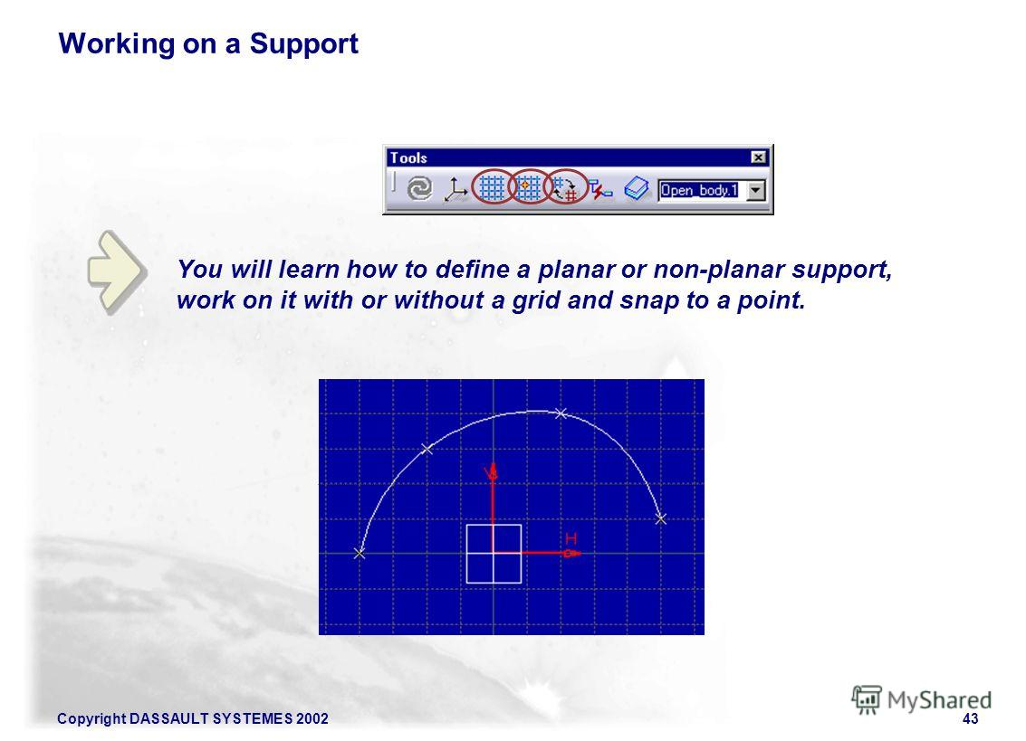 Copyright DASSAULT SYSTEMES 200243 You will learn how to define a planar or non-planar support, work on it with or without a grid and snap to a point. Working on a Support