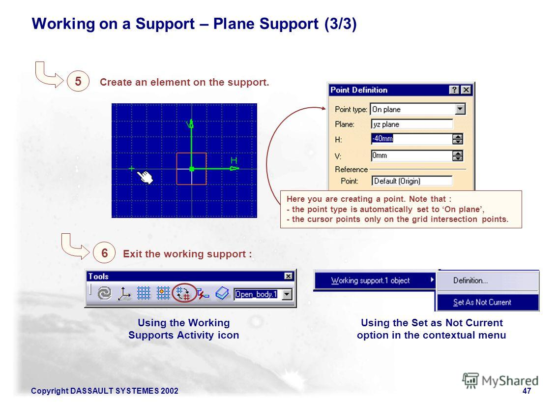 Copyright DASSAULT SYSTEMES 200247 Working on a Support – Plane Support (3/3) Here you are creating a point. Note that : - the point type is automatically set to On plane, - the cursor points only on the grid intersection points. Create an element on