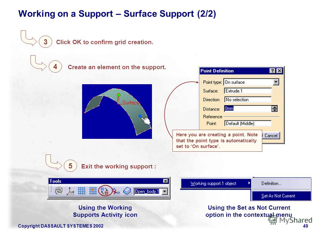 Copyright DASSAULT SYSTEMES 200249 Working on a Support – Surface Support (2/2) 3 Click OK to confirm grid creation. Here you are creating a point. Note that the point type is automatically set to On surface. Create an element on the support. 4 Exit