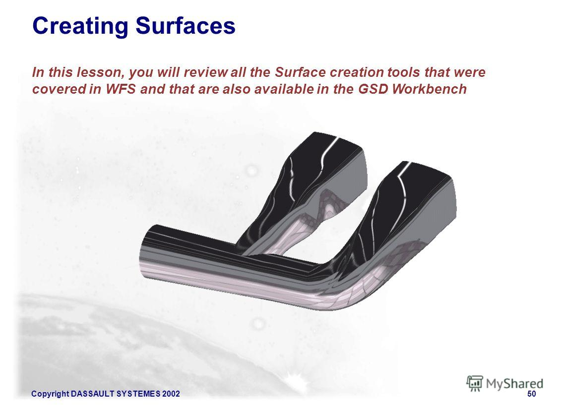 Copyright DASSAULT SYSTEMES 200250 Creating Surfaces In this lesson, you will review all the Surface creation tools that were covered in WFS and that are also available in the GSD Workbench