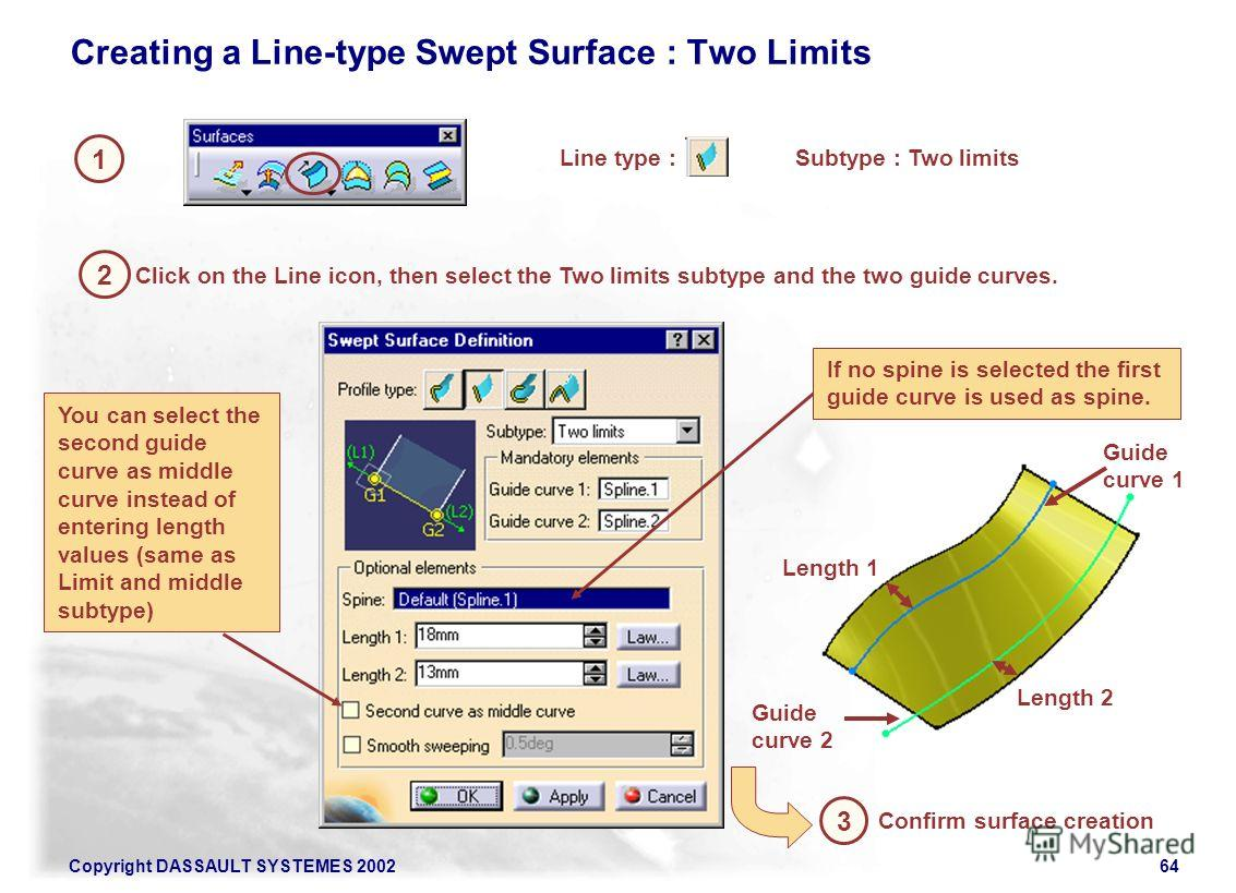 Copyright DASSAULT SYSTEMES 200264 1 2 Creating a Line-type Swept Surface : Two Limits Line type : 3 Confirm surface creation Click on the Line icon, then select the Two limits subtype and the two guide curves. If no spine is selected the first guide