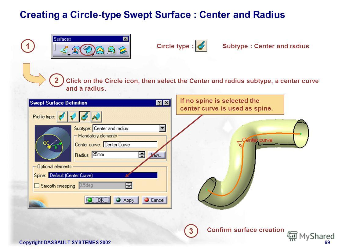Copyright DASSAULT SYSTEMES 200269 1 2 Creating a Circle-type Swept Surface : Center and Radius Circle type : 3 Confirm surface creation Click on the Circle icon, then select the Center and radius subtype, a center curve and a radius. If no spine is