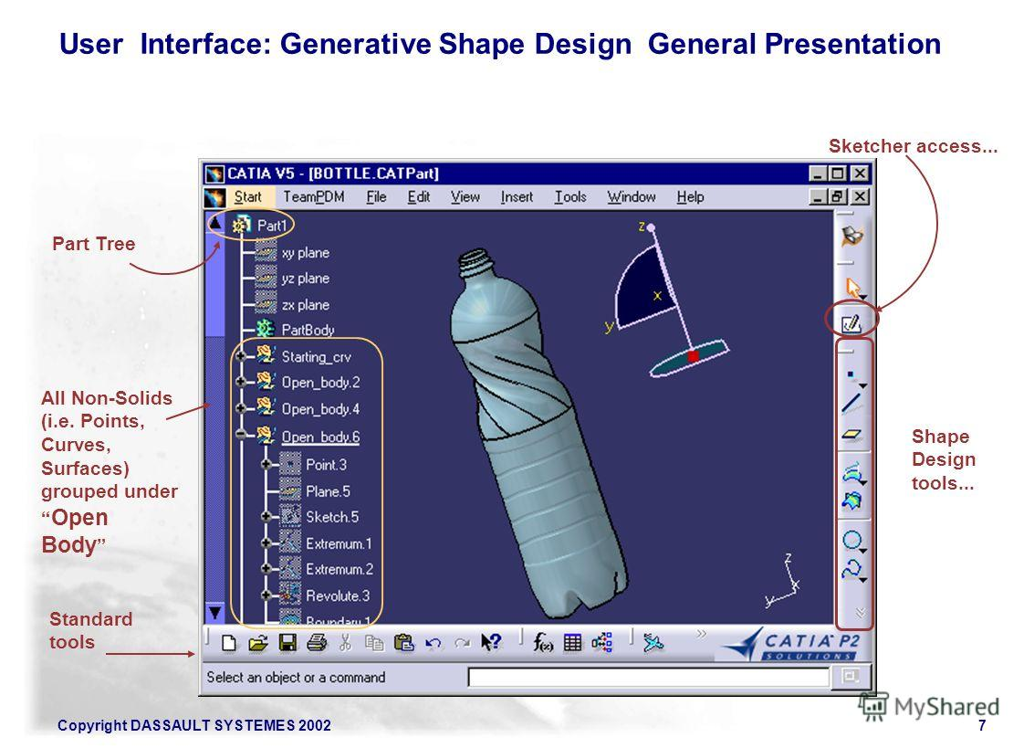 Copyright DASSAULT SYSTEMES 20027 Shape Design tools... Sketcher access... Part Tree Standard tools All Non-Solids (i.e. Points, Curves, Surfaces) grouped under Open Body User Interface: Generative Shape Design General Presentation