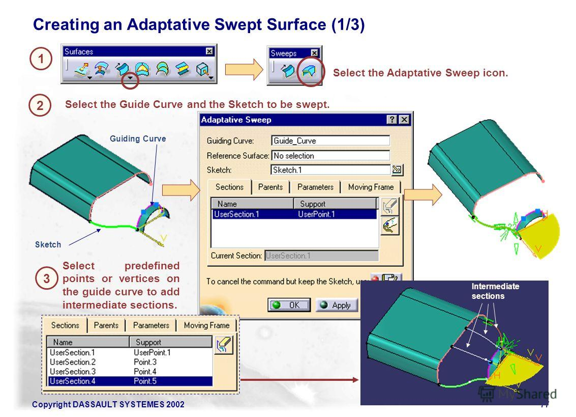 Copyright DASSAULT SYSTEMES 200277 1 Creating an Adaptative Swept Surface (1/3) 2 Select the Adaptative Sweep icon. Select the Guide Curve and the Sketch to be swept. 3 Select predefined points or vertices on the guide curve to add intermediate secti
