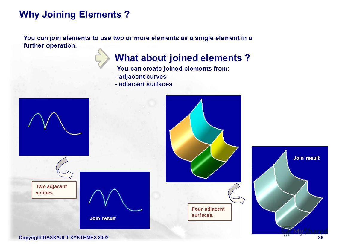 Copyright DASSAULT SYSTEMES 200286 What about joined elements ? You can create joined elements from: - adjacent curves - adjacent surfaces You can join elements to use two or more elements as a single element in a further operation. Why Joining Eleme