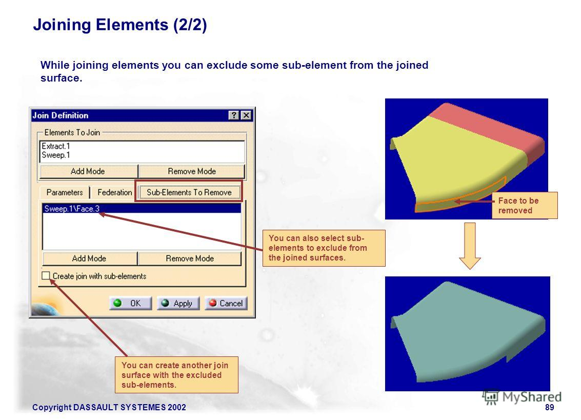 Copyright DASSAULT SYSTEMES 200289 Joining Elements (2/2) While joining elements you can exclude some sub-element from the joined surface. Face to be removed You can also select sub- elements to exclude from the joined surfaces. You can create anothe